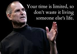 Your time is limited, so don't waste it living some else's life.